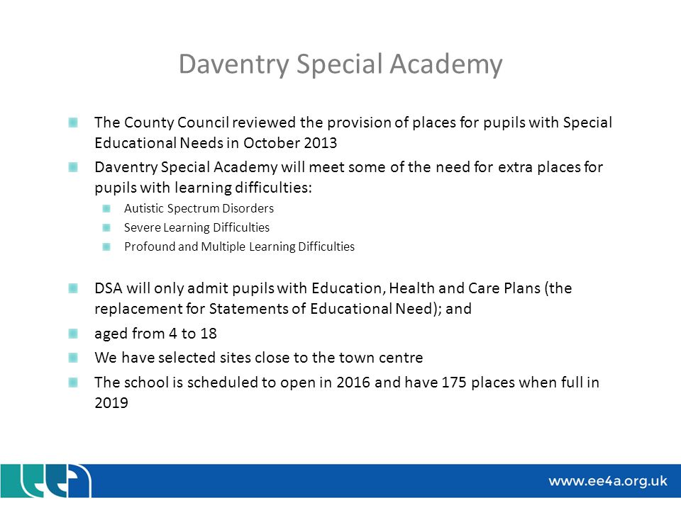 Daventry Special Academy We will provide an outstanding quality of education from the start make sure we learn from the existing Special Schools create strong partnerships with parents, local schools, Northampton College and University, local health service providers, and all other providers of services to children and families make the most of being a school in the centre of the communities it serves work hard to ensure that the new school building is the envy of everyone because it works so well for the pupils, staff, parents and families