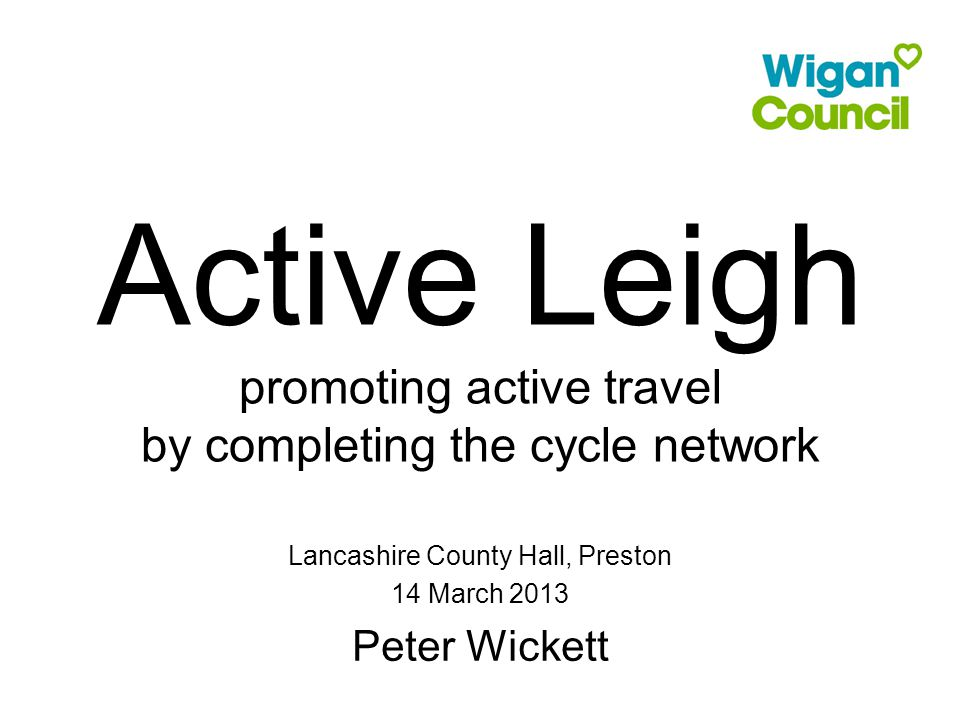 Active Leigh promoting active travel by completing the cycle network Lancashire County Hall, Preston 14 March 2013 Peter Wickett