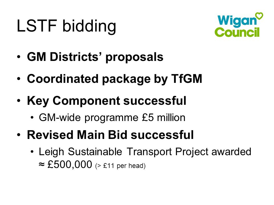 GM Districts' proposals Coordinated package by TfGM Key Component successful GM-wide programme £5 million Revised Main Bid successful Leigh Sustainable Transport Project awarded ≈ £500,000 (> £11 per head) LSTF bidding