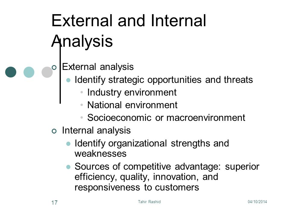 04/10/2014Tahir Rashid 17 External and Internal Analysis External analysis Identify strategic opportunities and threats Industry environment National environment Socioeconomic or macroenvironment Internal analysis Identify organizational strengths and weaknesses Sources of competitive advantage: superior efficiency, quality, innovation, and responsiveness to customers
