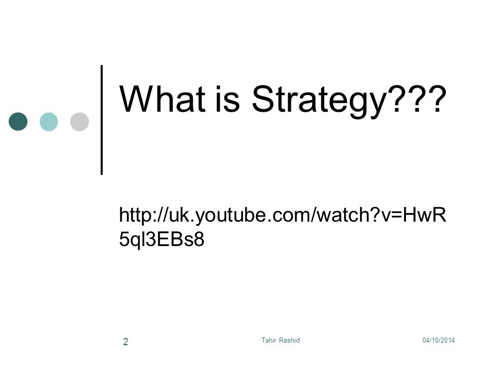 What is Strategy http://uk.youtube.com/watch v=HwR 5ql3EBs8 04/10/2014Tahir Rashid 2