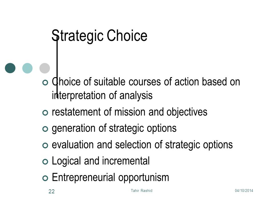 04/10/2014Tahir Rashid 22 Strategic Choice Choice of suitable courses of action based on interpretation of analysis restatement of mission and objectives generation of strategic options evaluation and selection of strategic options Logical and incremental Entrepreneurial opportunism