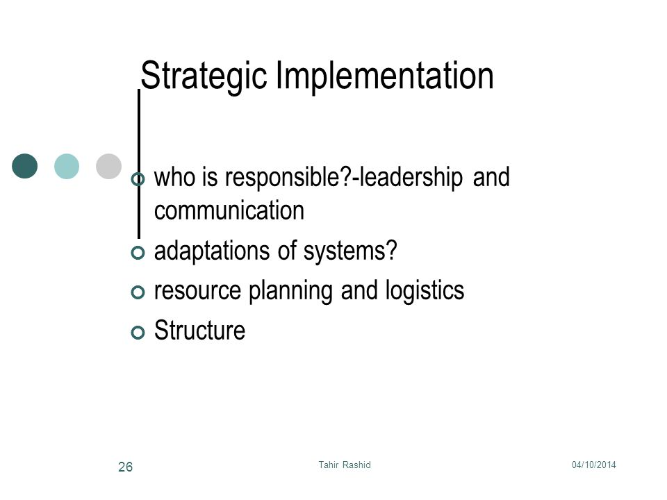 04/10/2014Tahir Rashid 26 Strategic Implementation who is responsible -leadership and communication adaptations of systems.