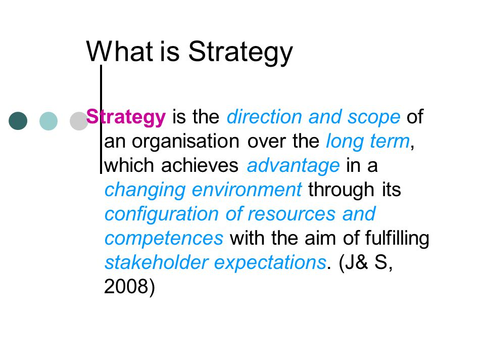 What is Strategy Strategy is the direction and scope of an organisation over the long term, which achieves advantage in a changing environment through its configuration of resources and competences with the aim of fulfilling stakeholder expectations.