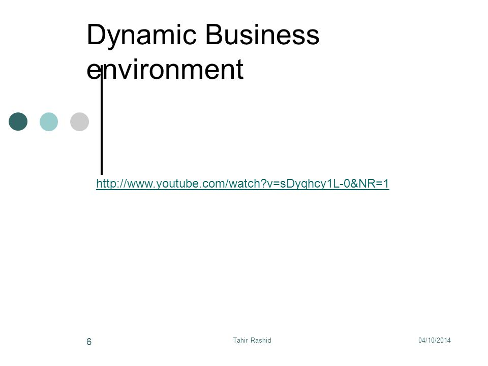 Dynamic Business environment 04/10/2014Tahir Rashid 6 http://www.youtube.com/watch v=sDyqhcy1L-0&NR=1