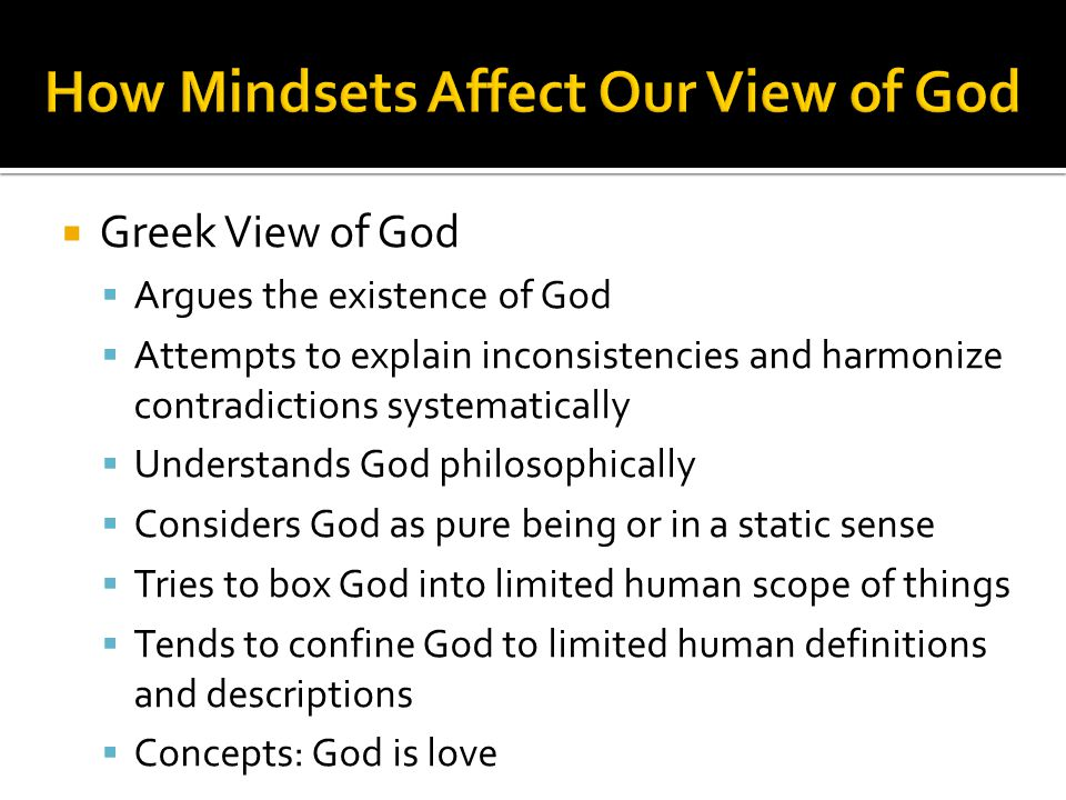 Greek View of God  Argues the existence of God  Attempts to explain inconsistencies and harmonize contradictions systematically  Understands God philosophically  Considers God as pure being or in a static sense  Tries to box God into limited human scope of things  Tends to confine God to limited human definitions and descriptions  Concepts: God is love