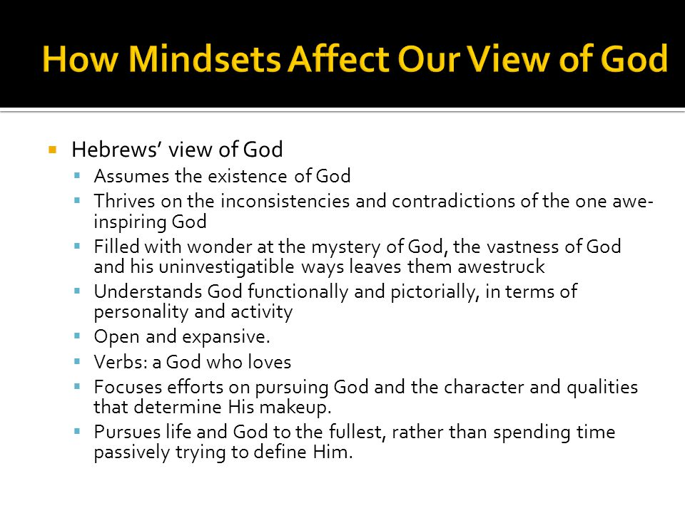  Hebrews' view of God  Assumes the existence of God  Thrives on the inconsistencies and contradictions of the one awe- inspiring God  Filled with wonder at the mystery of God, the vastness of God and his uninvestigatible ways leaves them awestruck  Understands God functionally and pictorially, in terms of personality and activity  Open and expansive.
