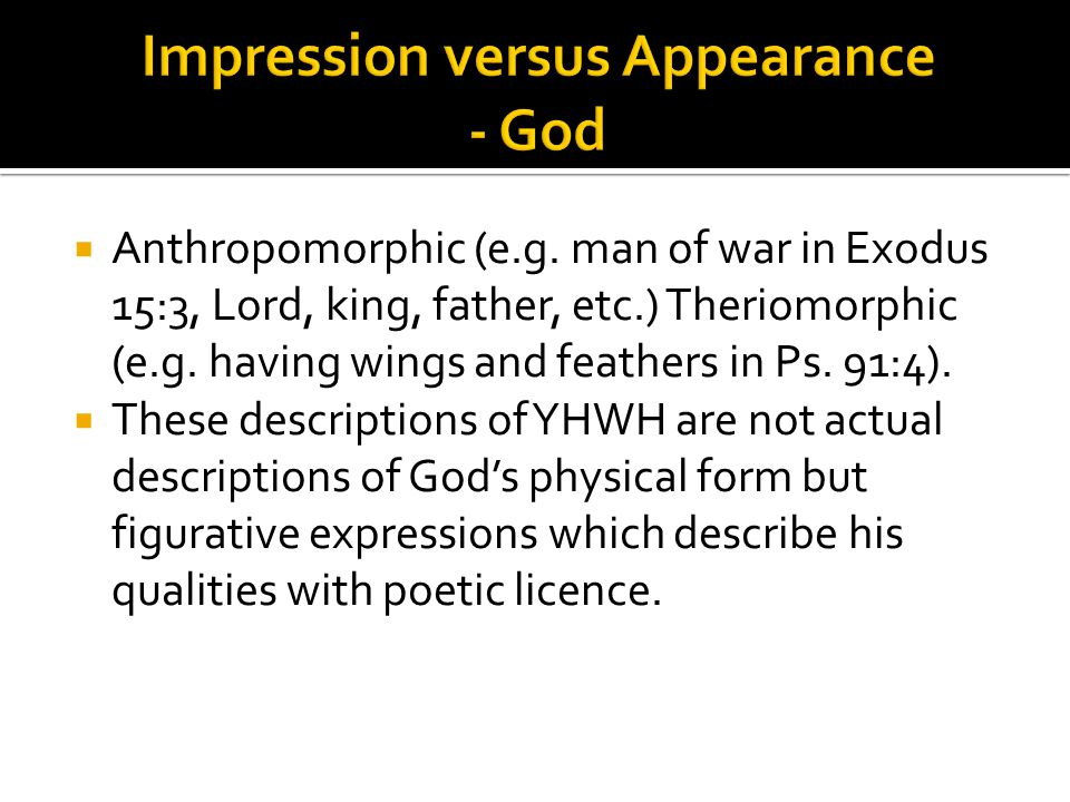  Anthropomorphic (e.g. man of war in Exodus 15:3, Lord, king, father, etc.) Theriomorphic (e.g.