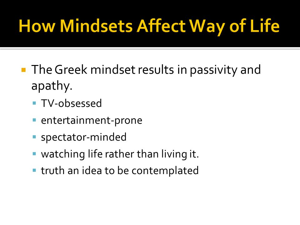  The Greek mindset results in passivity and apathy.