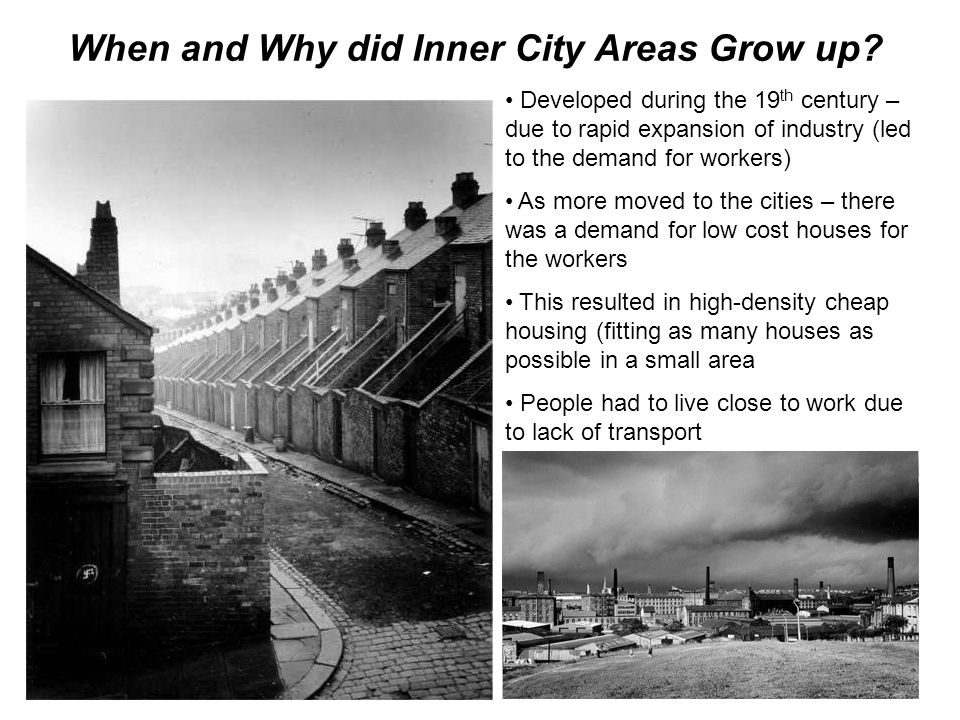 When and Why did Inner City Areas Grow up? Developed during the 19 th century – due to rapid expansion of industry (led to the demand for workers) As