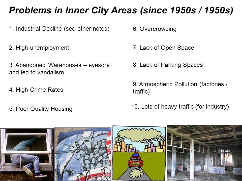Problems in Inner City Areas (since 1950s / 1950s) 1. Industrial Decline (see other notes) 2. High unemployment 3. Abandoned Warehouses – eyesore and