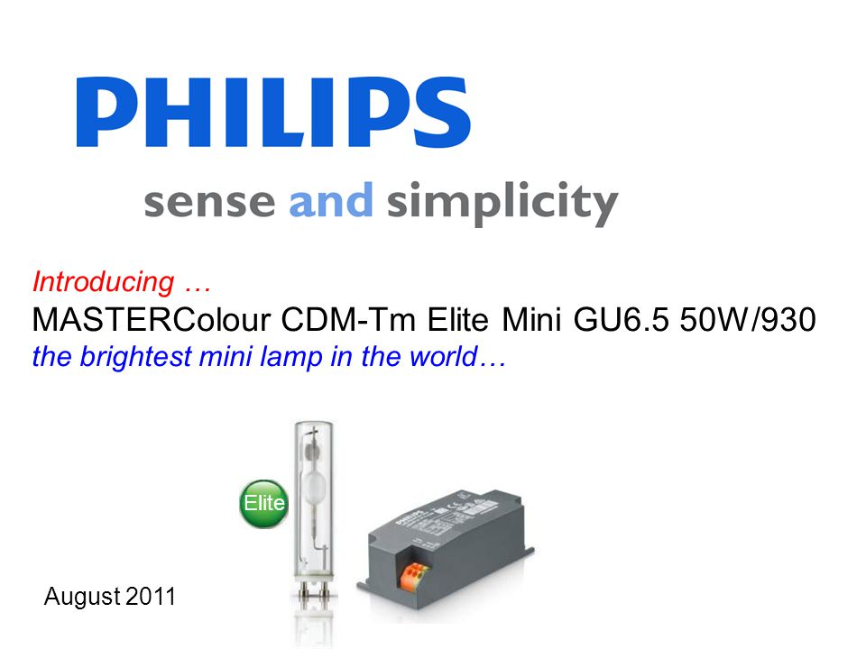 Introducing … MASTERColour CDM-Tm Elite Mini GU6.5 50W/930 the brightest mini lamp in the world… August 2011 Elite