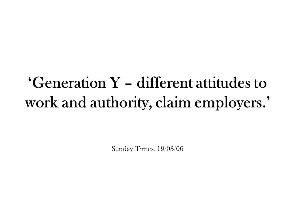 'Generation Y – different attitudes to work and authority, claim employers.' Sunday Times, 19/03/06