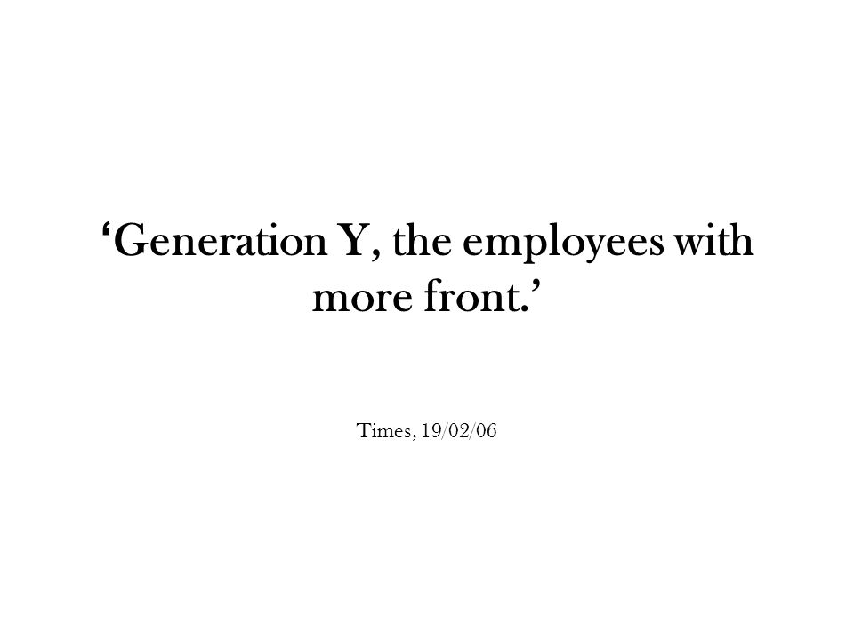 ' Generation Y, the employees with more front.' Times, 19/02/06