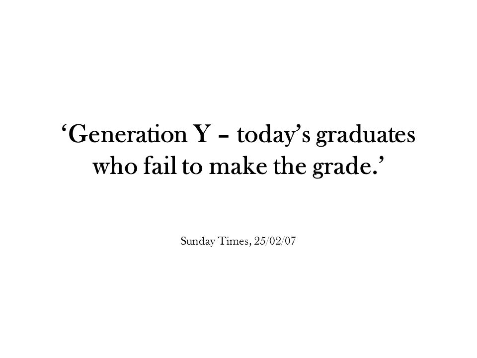 'Generation Y – today's graduates who fail to make the grade.' Sunday Times, 25/02/07