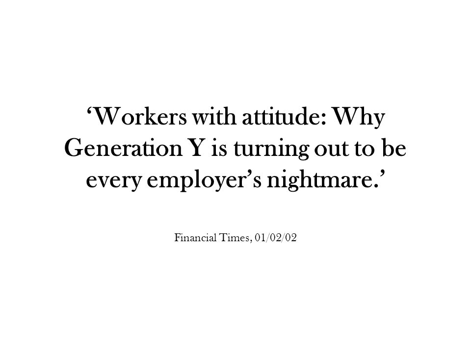 'Workers with attitude: Why Generation Y is turning out to be every employer's nightmare.' Financial Times, 01/02/02