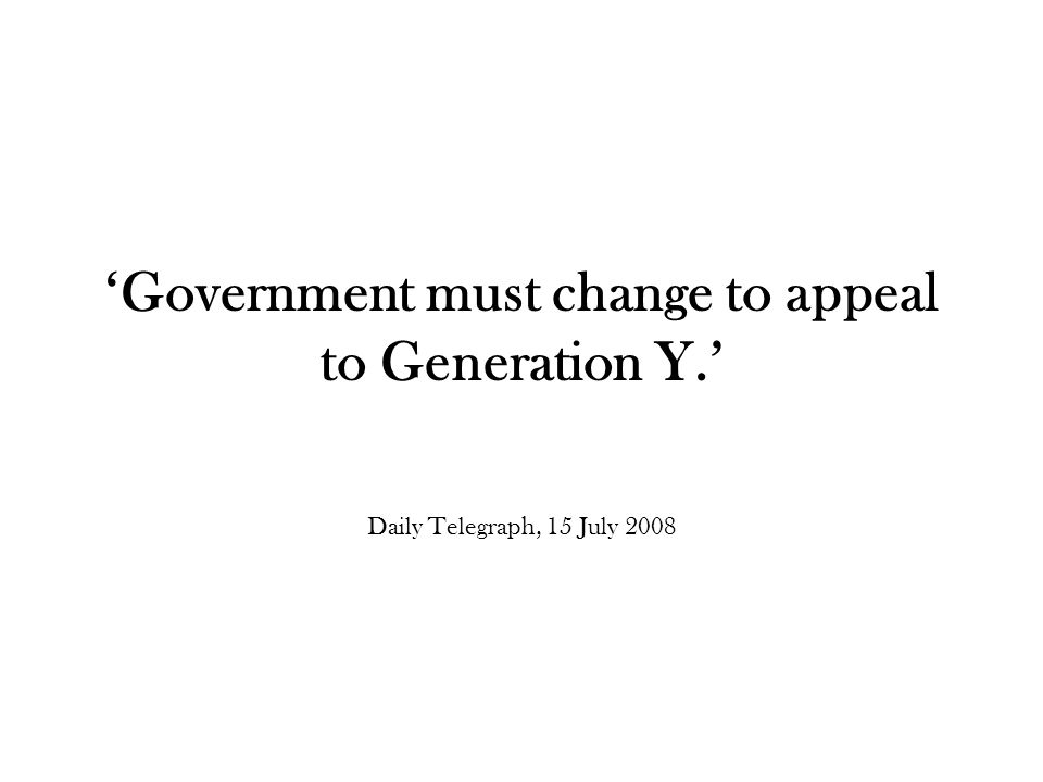'Government must change to appeal to Generation Y.' Daily Telegraph, 15 July 2008