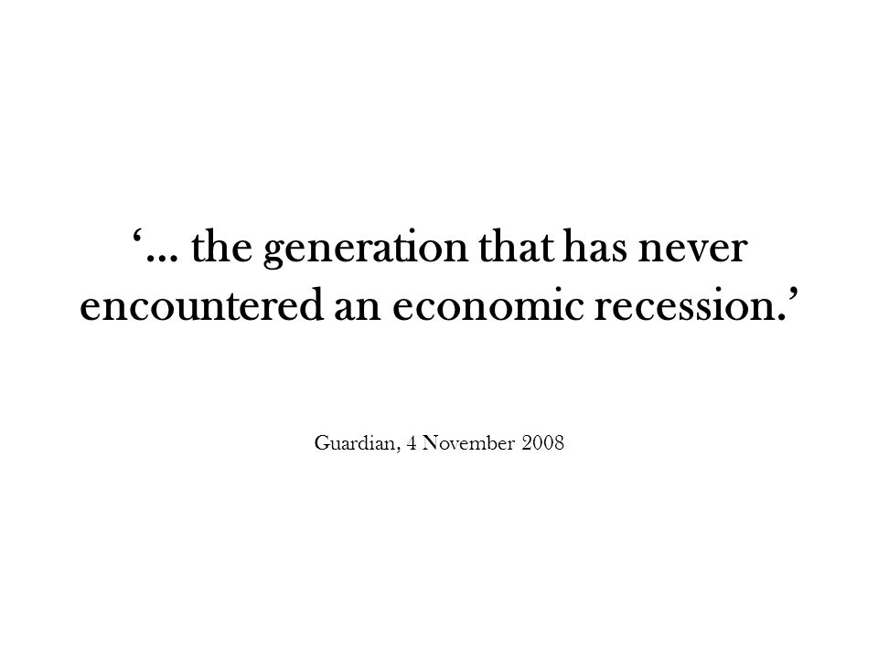 '… the generation that has never encountered an economic recession.' Guardian, 4 November 2008