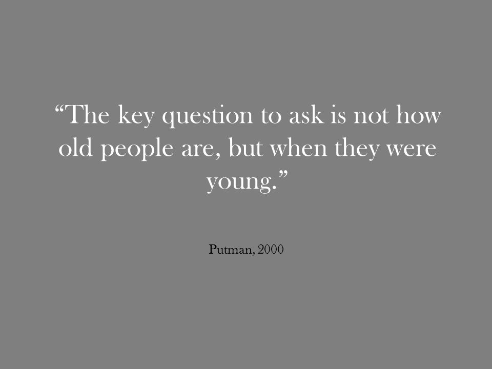 The key question to ask is not how old people are, but when they were young. Putman, 2000