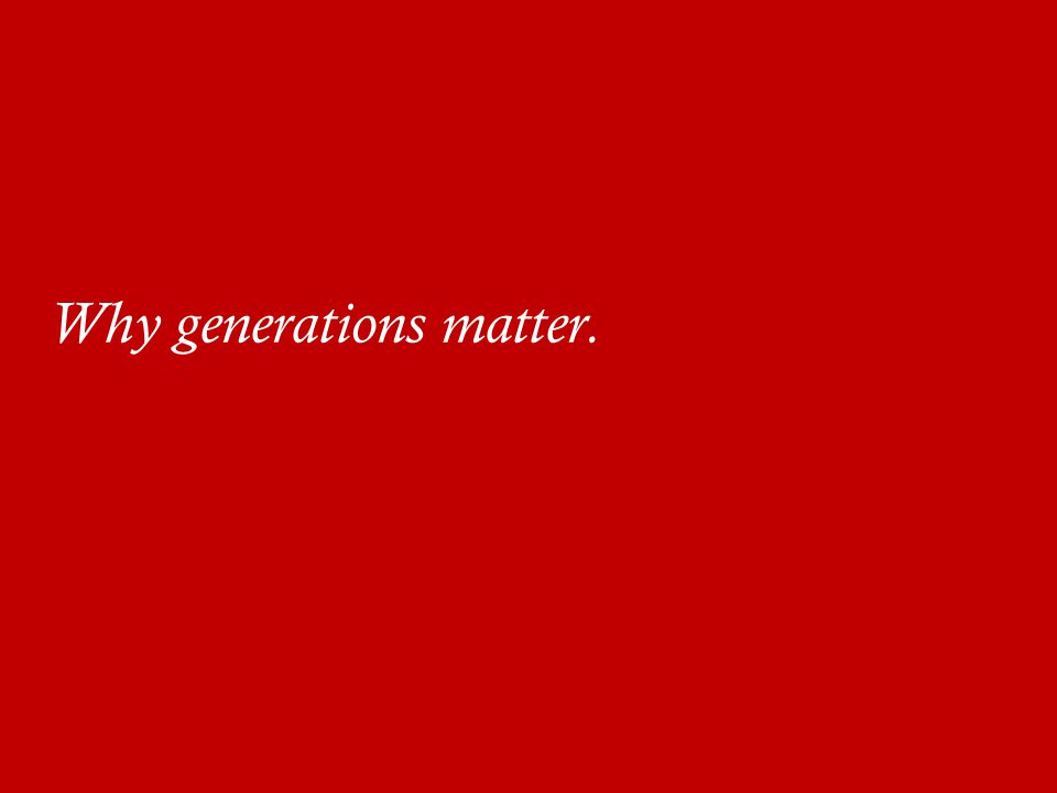 Why generations matter.