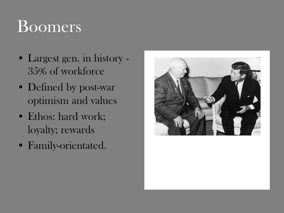 Boomers Largest gen. in history - 35% of workforce Defined by post-war optimism and values Ethos: hard work; loyalty; rewards Family-orientated.