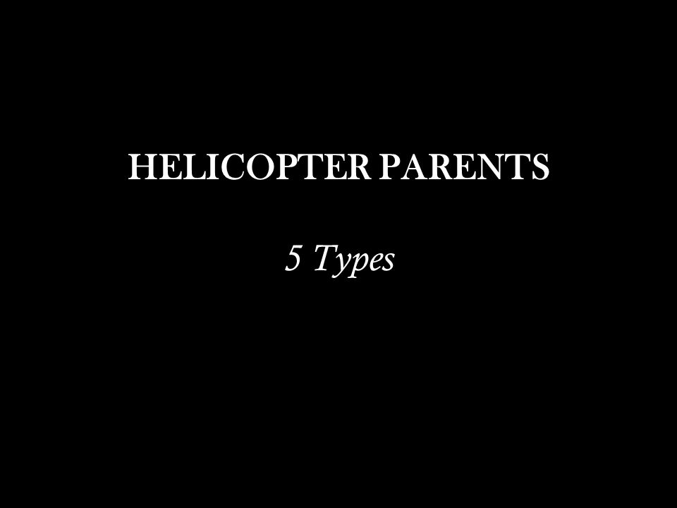 HELICOPTER PARENTS 5 Types