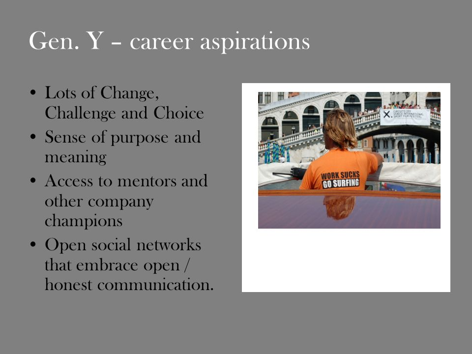 Gen. Y – career aspirations Lots of Change, Challenge and Choice Sense of purpose and meaning Access to mentors and other company champions Open socia