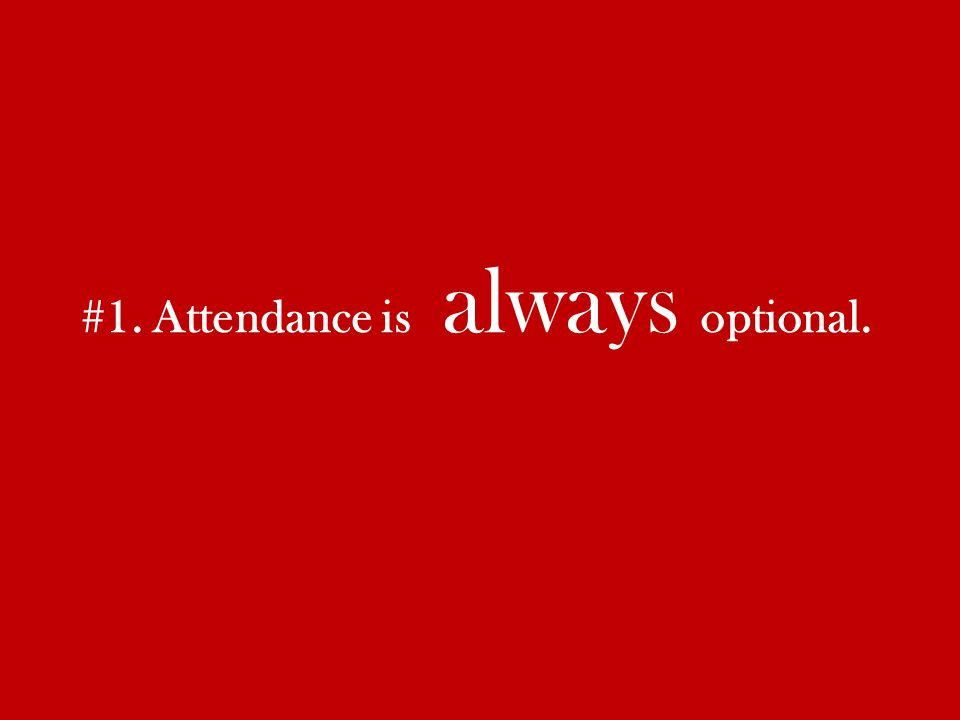 #1. Attendance is always optional.