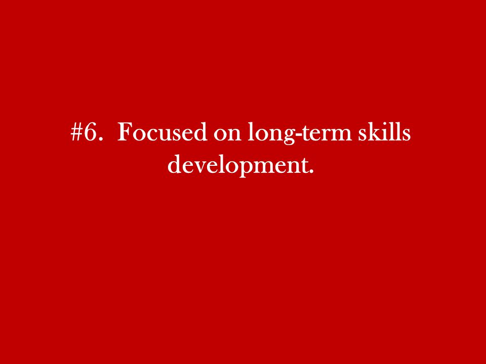 #6. Focused on long-term skills development.