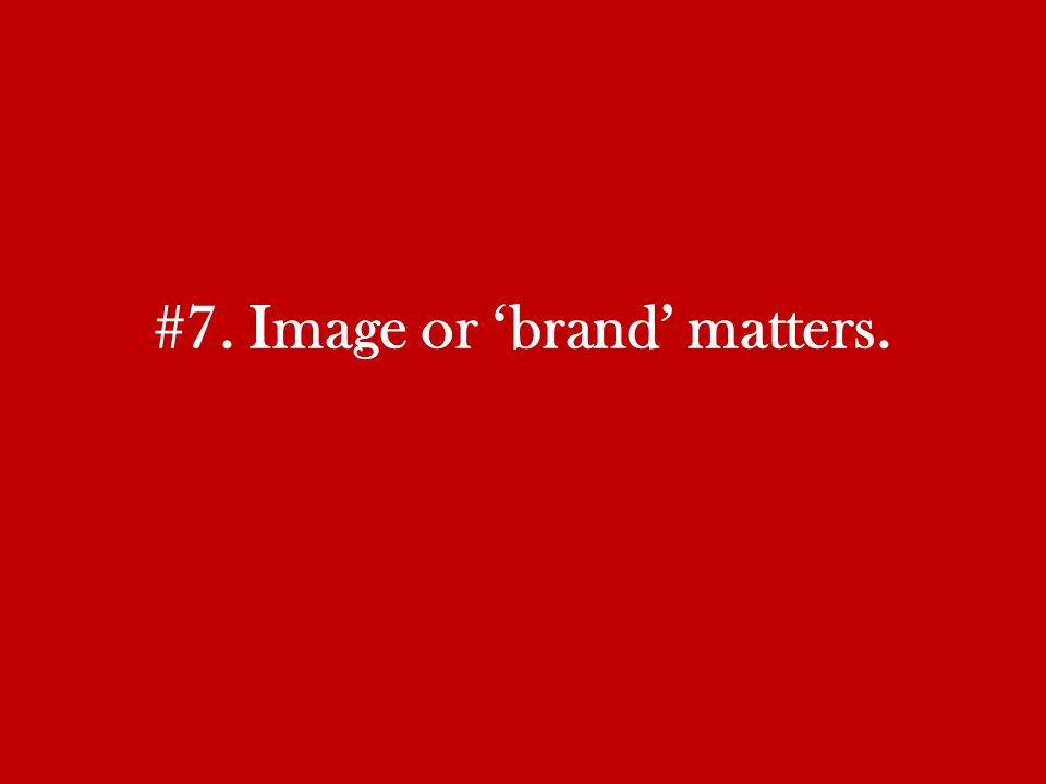 #7. Image or 'brand' matters.