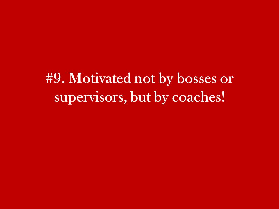 #9. Motivated not by bosses or supervisors, but by coaches!