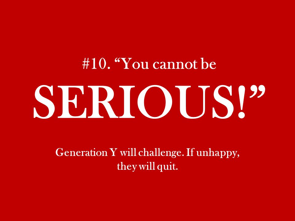 #10. You cannot be SERIOUS! Generation Y will challenge. If unhappy, they will quit.