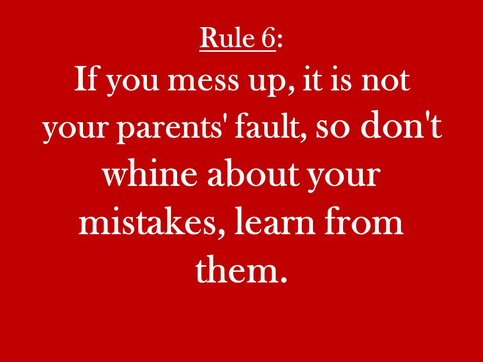 Rule 6: If you mess up, it is not your parents fault, so don t whine about your mistakes, learn from them.
