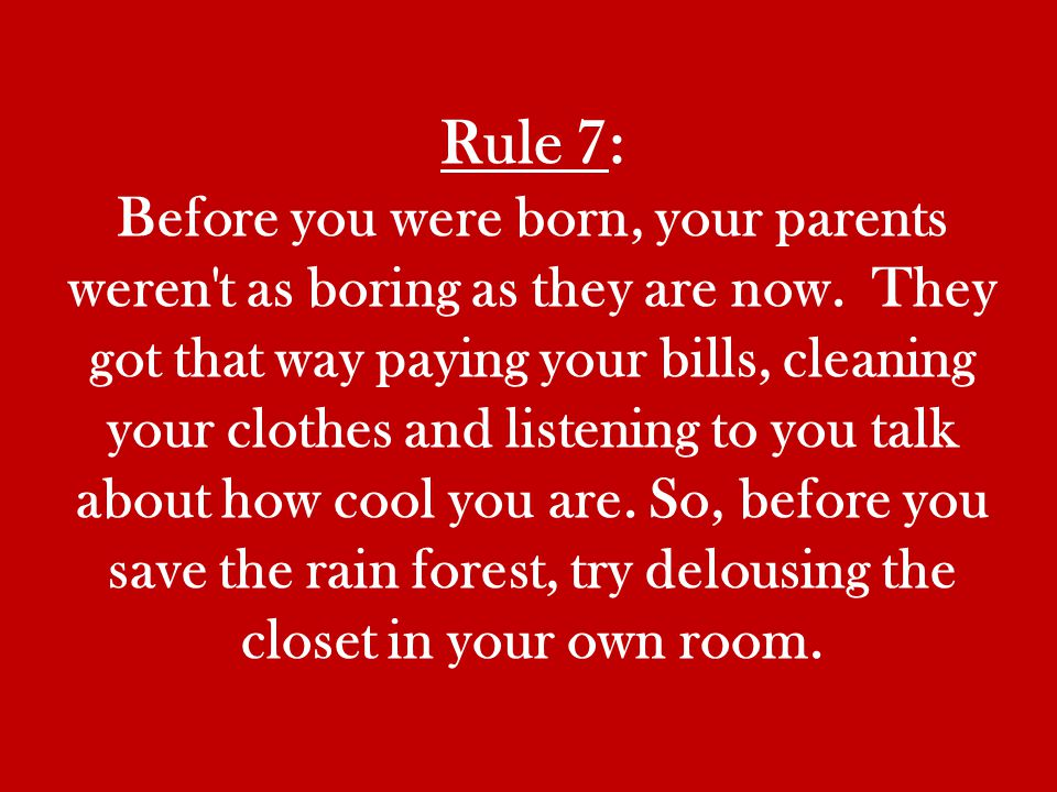 Rule 7: Before you were born, your parents weren t as boring as they are now.