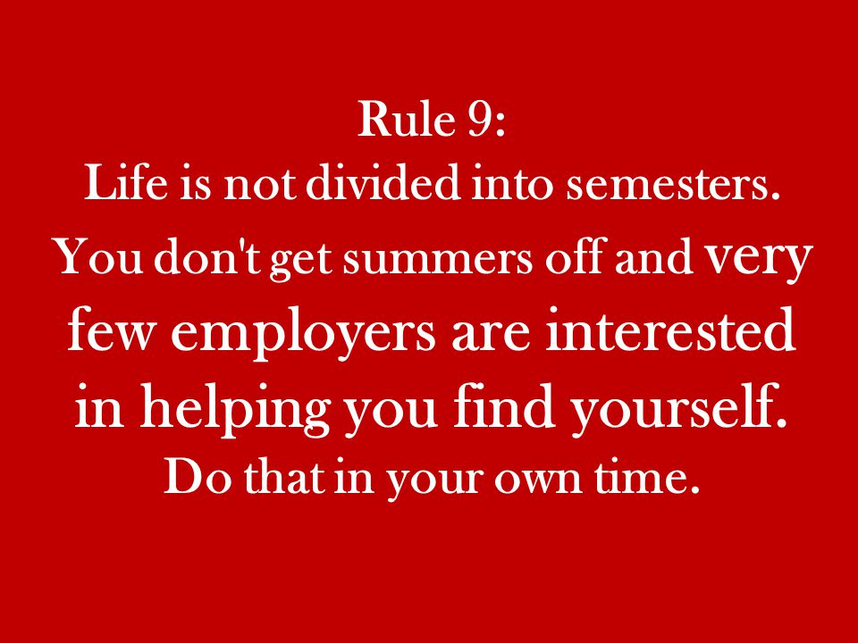 Rule 9: Life is not divided into semesters.