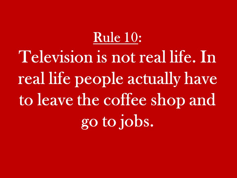 Rule 10: Television is not real life.