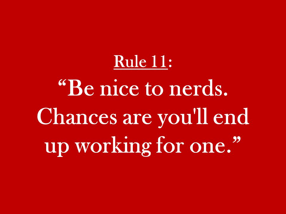 Rule 11: Be nice to nerds. Chances are you ll end up working for one.