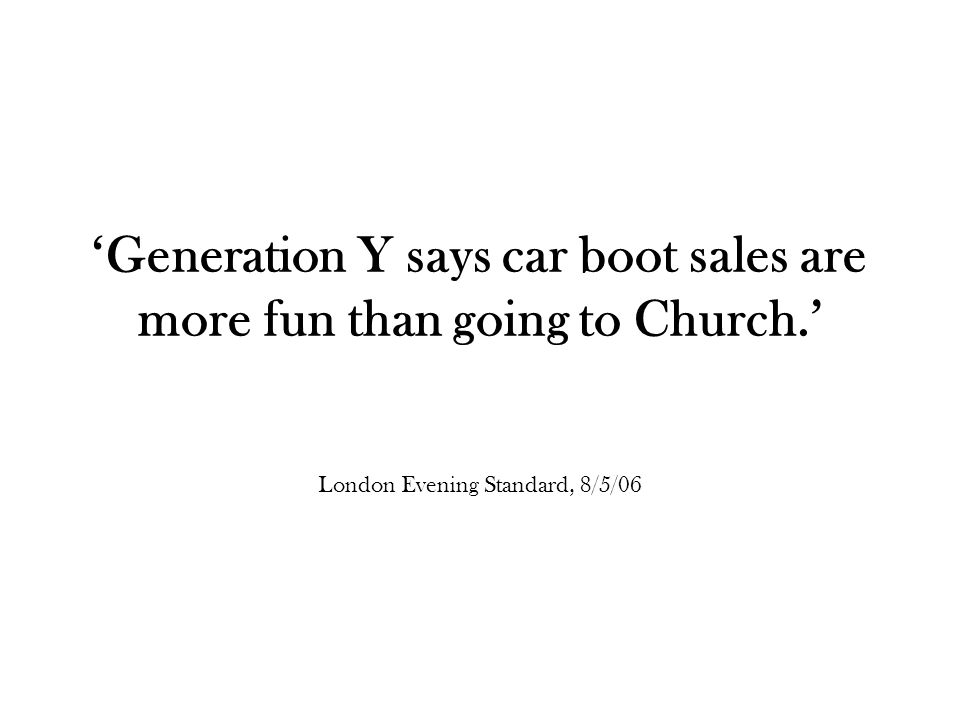 'Generation Y says car boot sales are more fun than going to Church.' London Evening Standard, 8/5/06