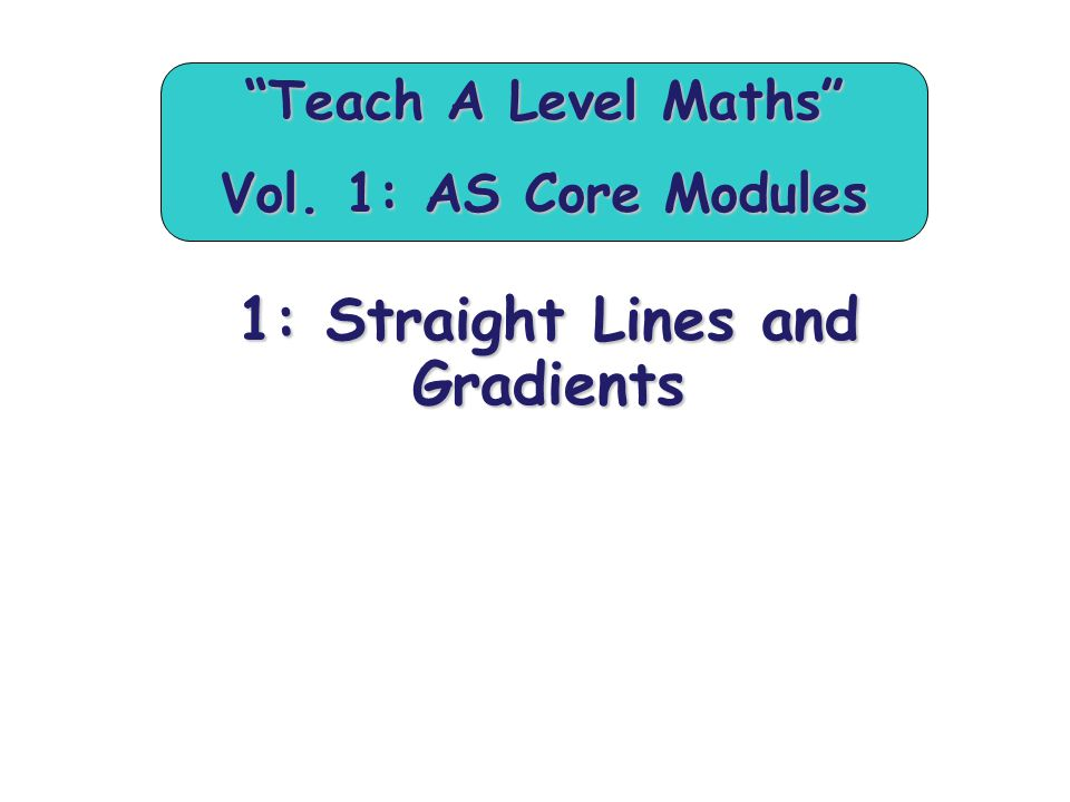 """1: Straight Lines and Gradients """"Teach A Level Maths"""" Vol. 1: AS Core Modules"""