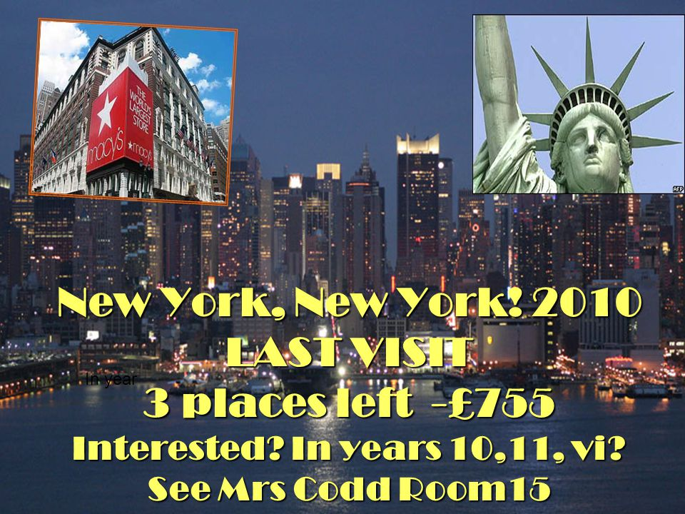 New York, New York! 2010 LAST VISIT 3 places left -£755 Interested? In years 10,11, vi? See Mrs Codd Room15 In year