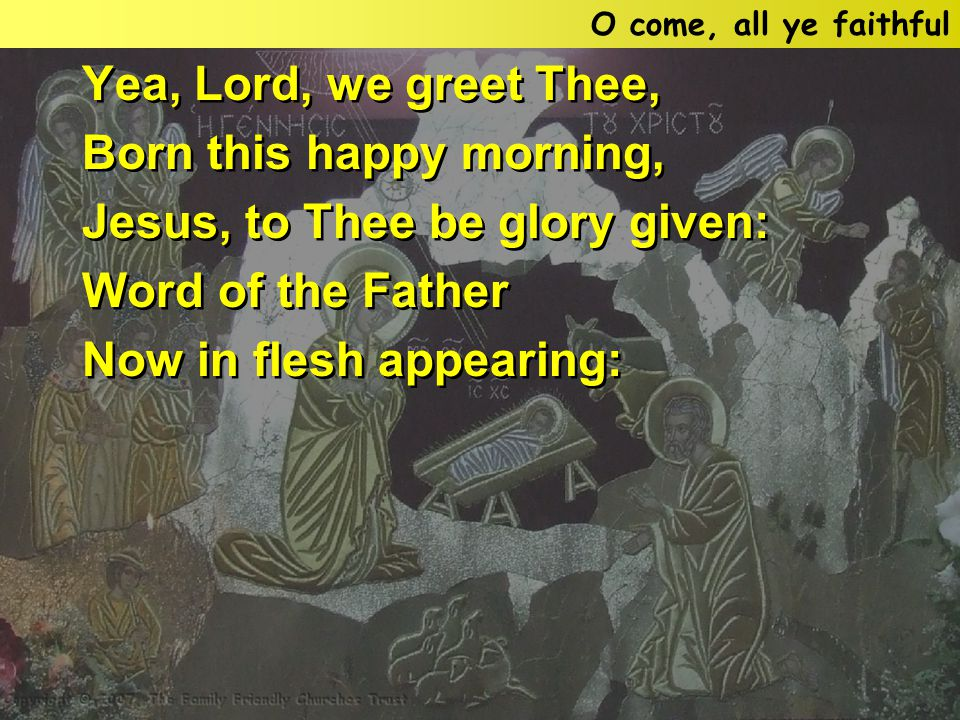 Yea, Lord, we greet Thee, Born this happy morning, Jesus, to Thee be glory given: Word of the Father Now in flesh appearing: Yea, Lord, we greet Thee, Born this happy morning, Jesus, to Thee be glory given: Word of the Father Now in flesh appearing: O come, all ye faithful