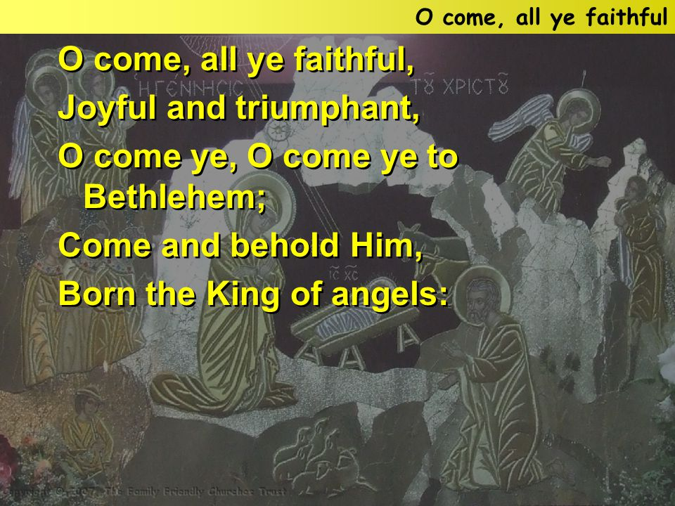 O come, all ye faithful, Joyful and triumphant, O come ye, O come ye to Bethlehem; Come and behold Him, Born the King of angels: O come, all ye faithful, Joyful and triumphant, O come ye, O come ye to Bethlehem; Come and behold Him, Born the King of angels: O come, all ye faithful
