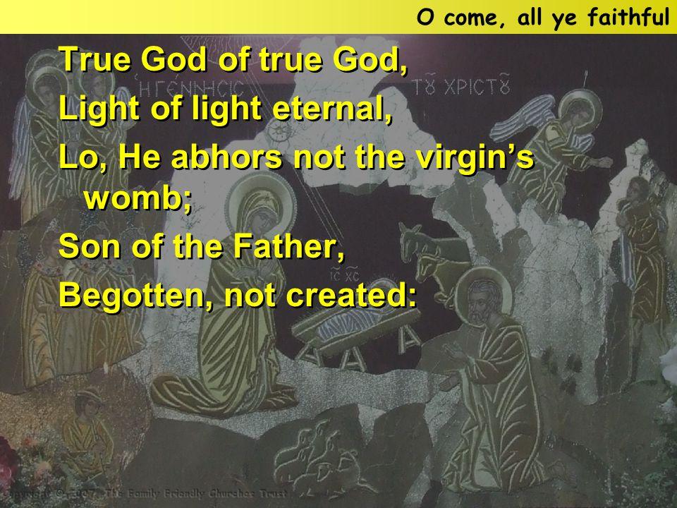 True God of true God, Light of light eternal, Lo, He abhors not the virgin's womb; Son of the Father, Begotten, not created: True God of true God, Light of light eternal, Lo, He abhors not the virgin's womb; Son of the Father, Begotten, not created: O come, all ye faithful