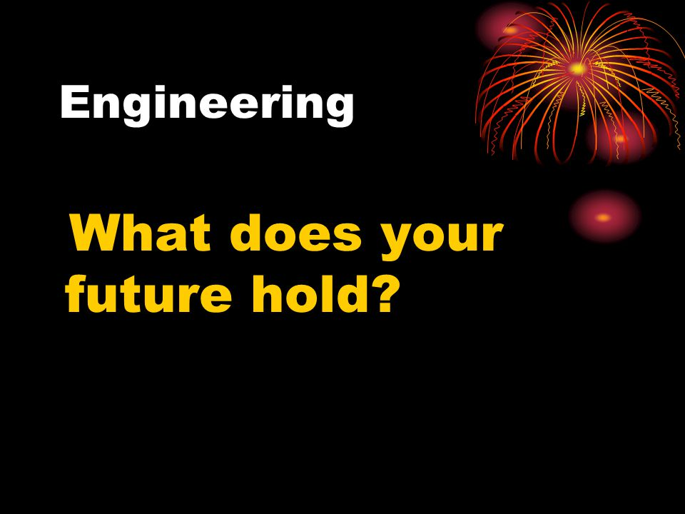 Engineering What does your future hold