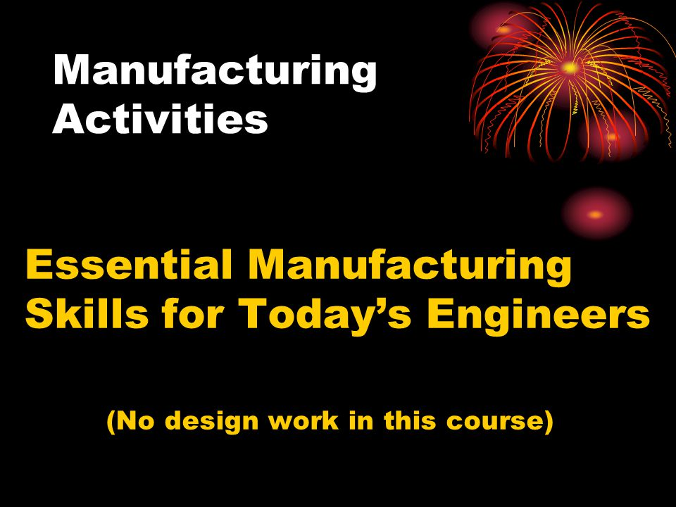Manufacturing Activities Essential Manufacturing Skills for Today's Engineers (No design work in this course)