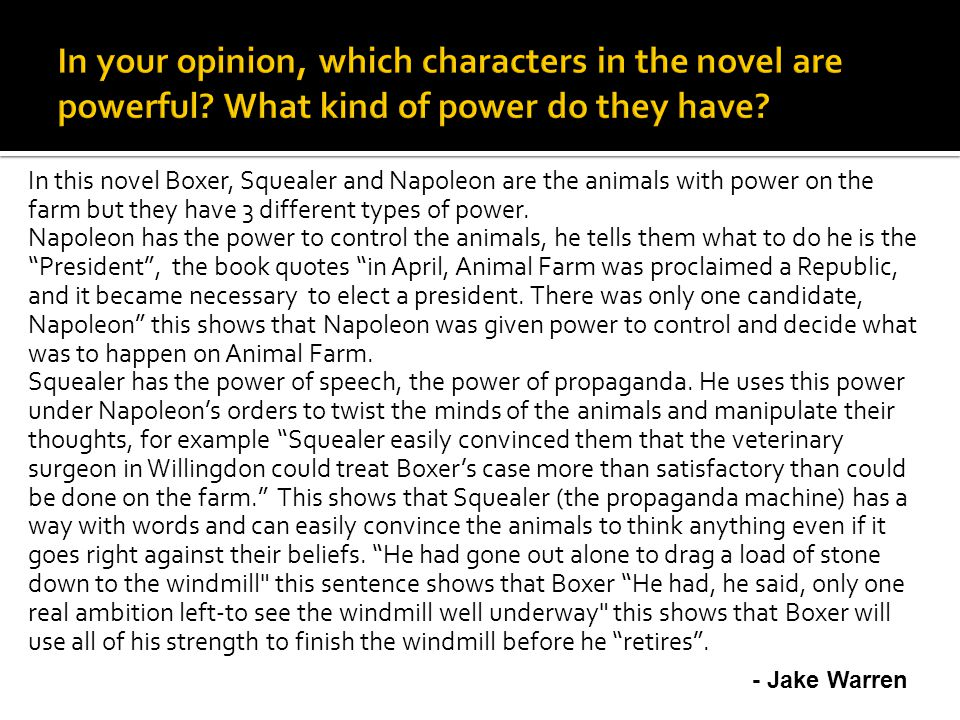 In this novel Boxer, Squealer and Napoleon are the animals with power on the farm but they have 3 different types of power.