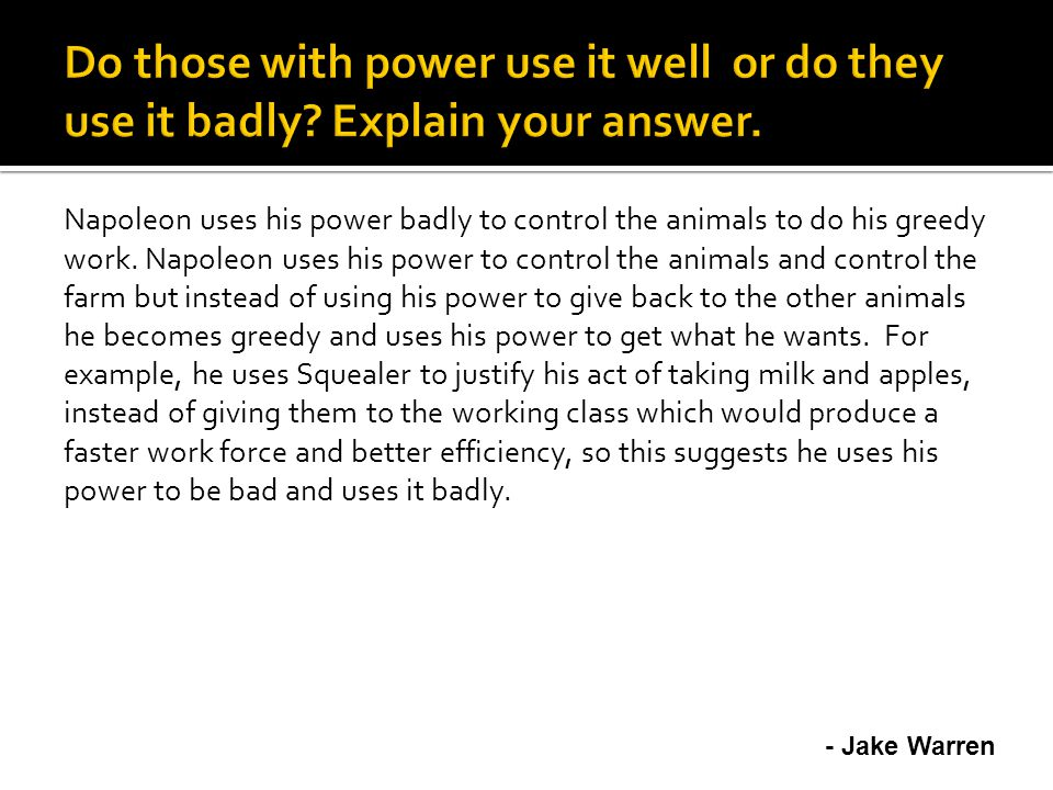 Napoleon uses his power badly to control the animals to do his greedy work.