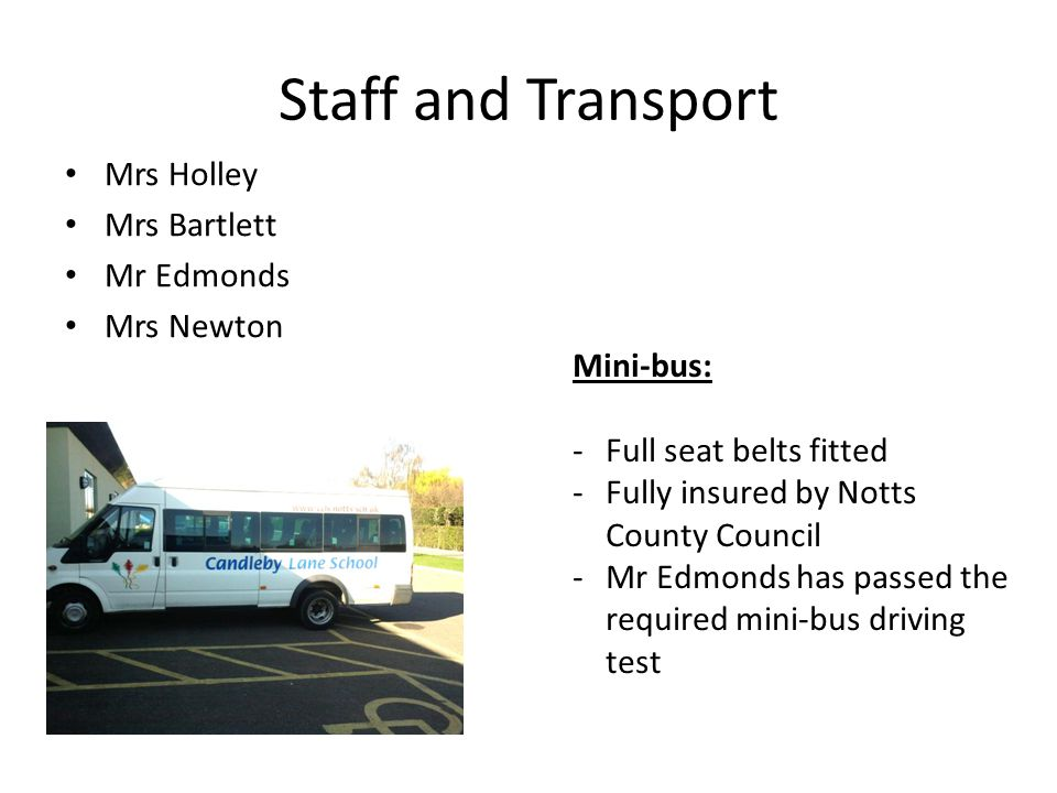Staff and Transport Mrs Holley Mrs Bartlett Mr Edmonds Mrs Newton Mini-bus: -Full seat belts fitted -Fully insured by Notts County Council -Mr Edmonds has passed the required mini-bus driving test