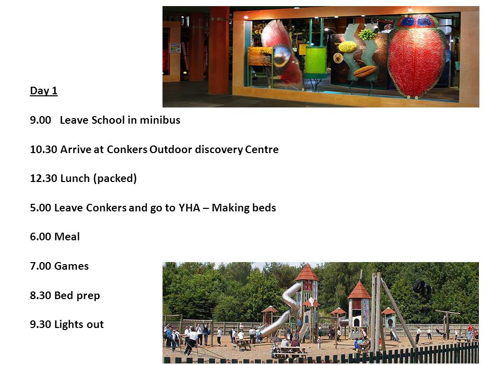 Day 1 9.00 Leave School in minibus 10.30 Arrive at Conkers Outdoor discovery Centre 12.30 Lunch (packed) 5.00 Leave Conkers and go to YHA – Making beds 6.00 Meal 7.00 Games 8.30 Bed prep 9.30 Lights out