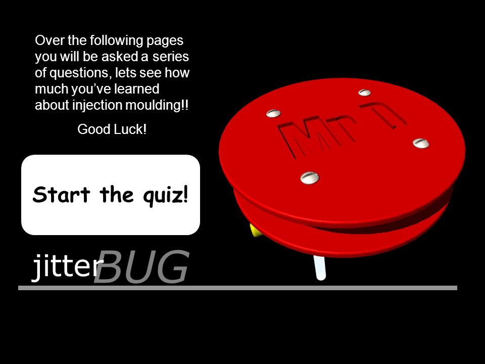 BUG jitter Start the quiz! Over the following pages you will be asked a series of questions, lets see how much you've learned about injection moulding